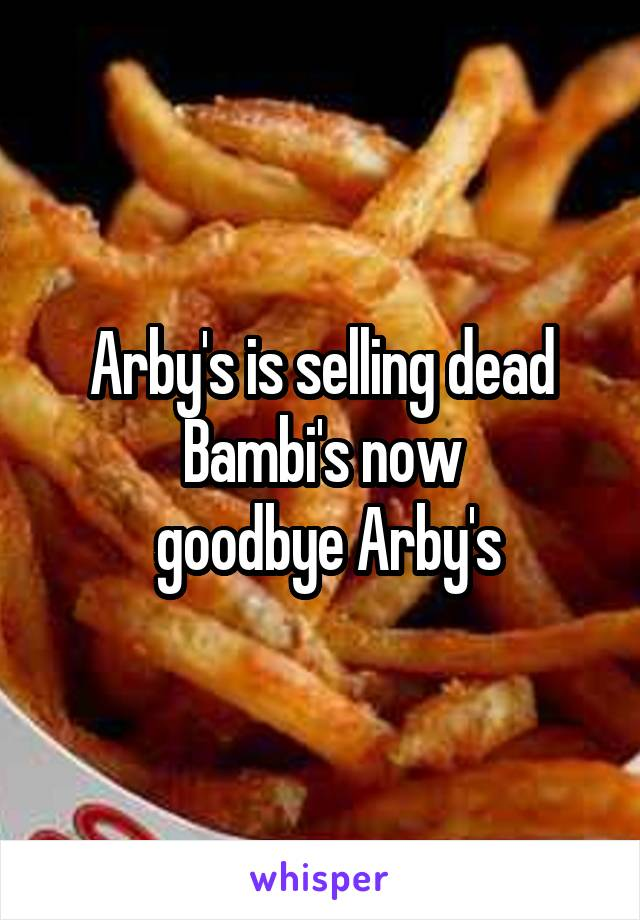 Arby's is selling dead Bambi's now  goodbye Arby's