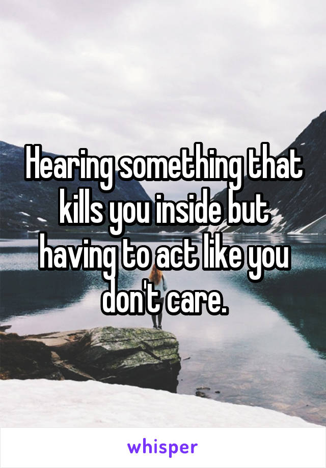 Hearing something that kills you inside but having to act like you don't care.