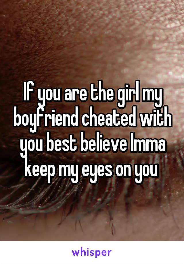 If you are the girl my boyfriend cheated with you best believe Imma keep my eyes on you