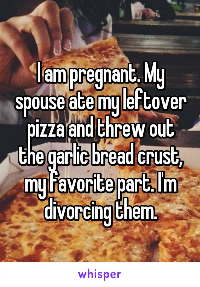 I am pregnant. My spouse ate my leftover pizza and threw out the garlic bread crust, my favorite part. I'm divorcing them.