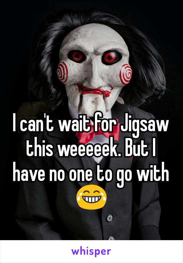 I can't wait for Jigsaw this weeeeek. But I have no one to go with 😂