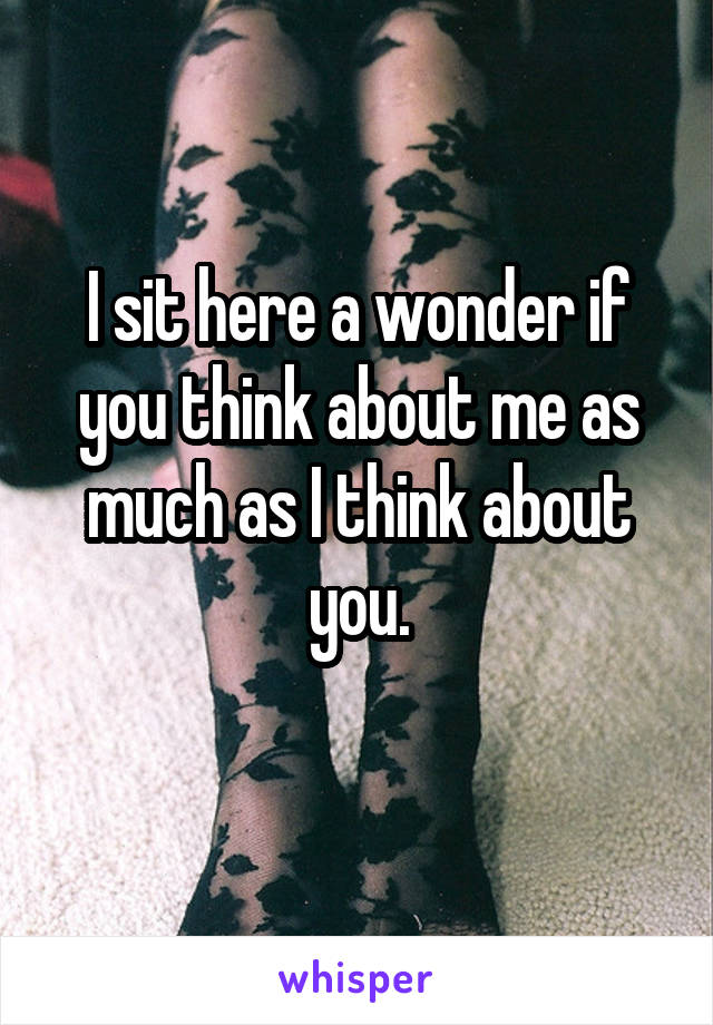 I sit here a wonder if you think about me as much as I think about you.