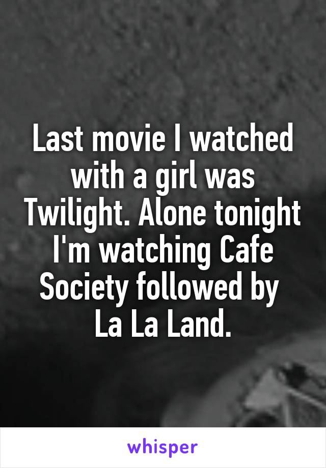 Last movie I watched with a girl was Twilight. Alone tonight I'm watching Cafe Society followed by  La La Land.