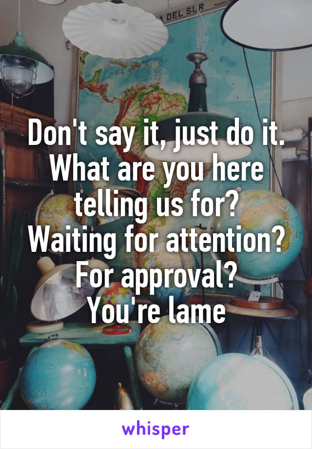 Don't say it, just do it. What are you here telling us for? Waiting for attention? For approval? You're lame