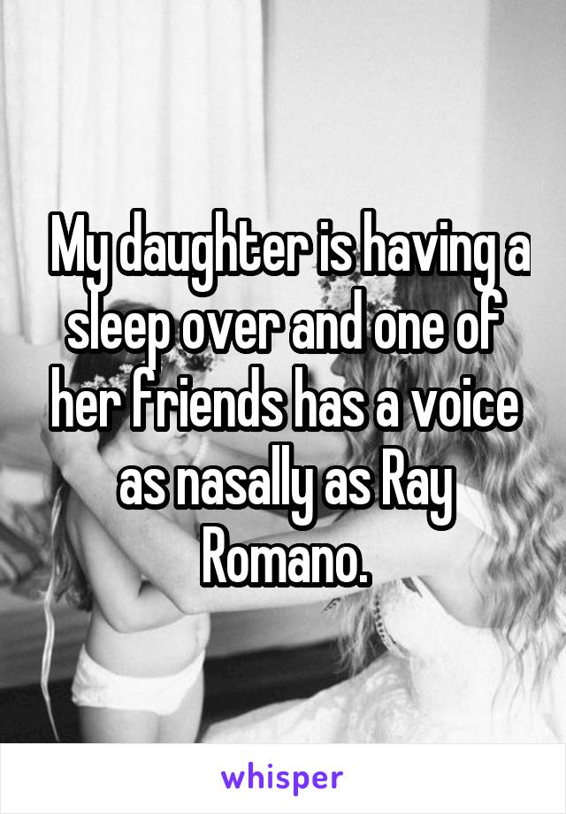 My daughter is having a sleep over and one of her friends has a voice as nasally as Ray Romano.
