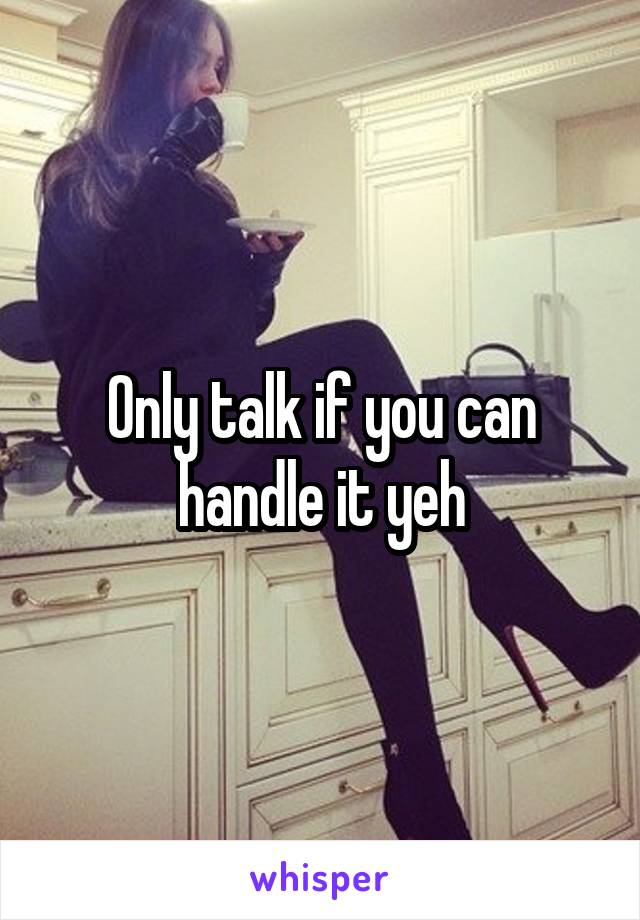 Only talk if you can handle it yeh