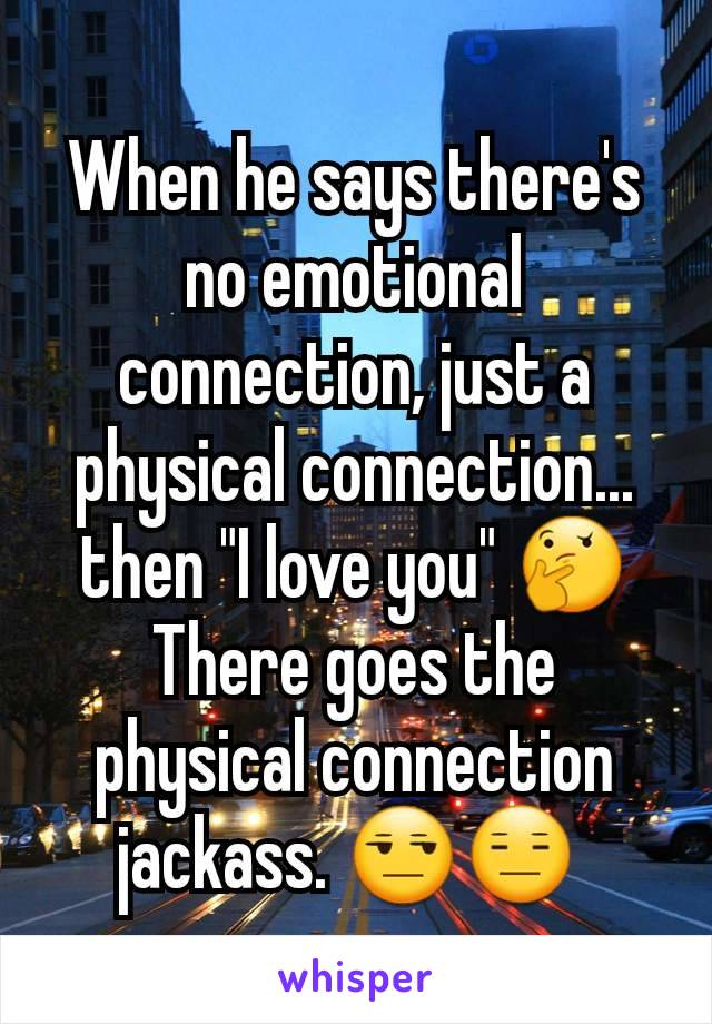 """When he says there's no emotional connection, just a physical connection... then """"I love you"""" 🤔 There goes the physical connection jackass. 😒😑"""