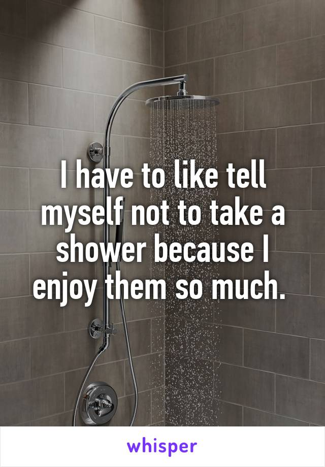 I have to like tell myself not to take a shower because I enjoy them so much.