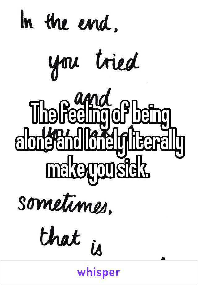 The feeling of being alone and lonely literally make you sick.