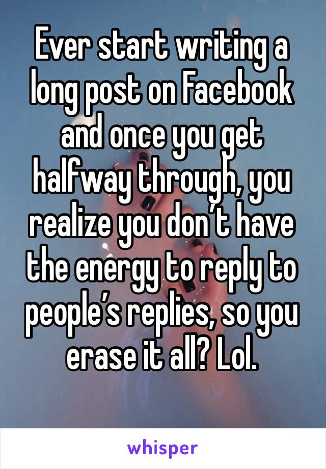 Ever start writing a long post on Facebook and once you get halfway through, you realize you don't have the energy to reply to people's replies, so you erase it all? Lol.