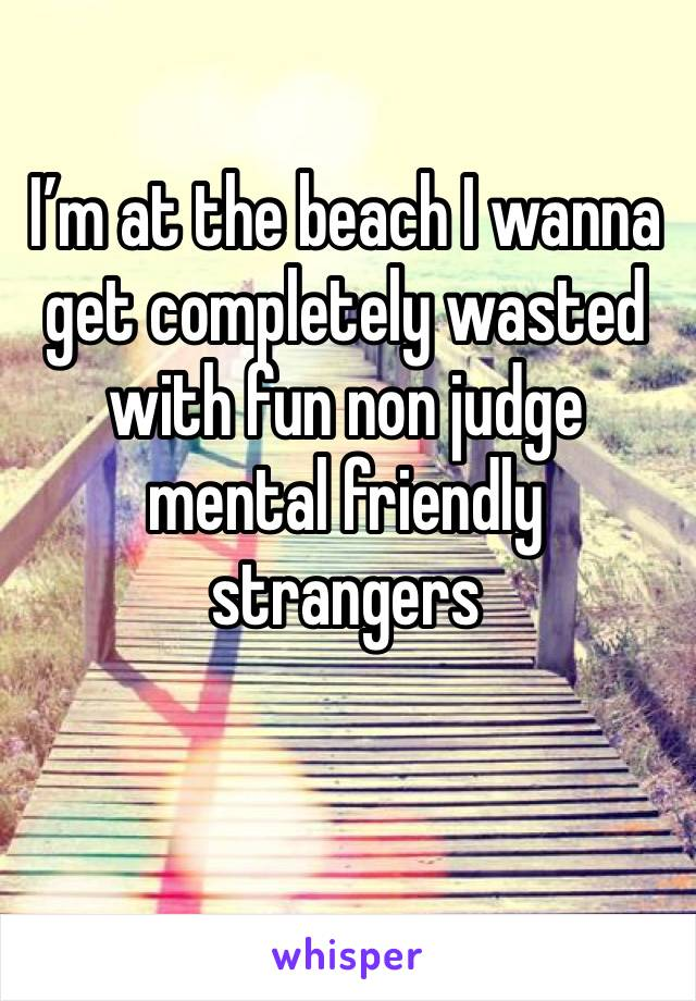 I'm at the beach I wanna get completely wasted with fun non judge mental friendly strangers