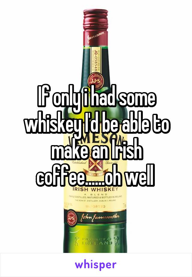 If only i had some whiskey I'd be able to make an Irish coffee......oh well