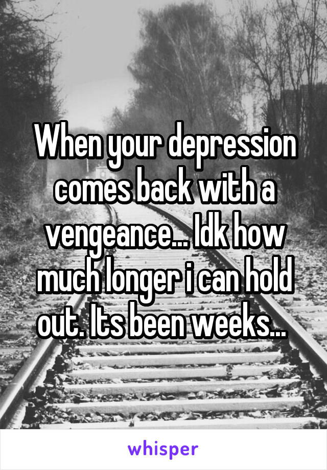 When your depression comes back with a vengeance... Idk how much longer i can hold out. Its been weeks...