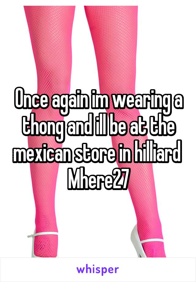 Once again im wearing a thong and ill be at the mexican store in hilliard  Mhere27