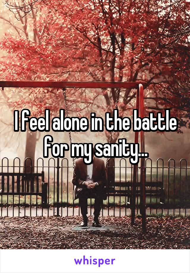 I feel alone in the battle for my sanity...
