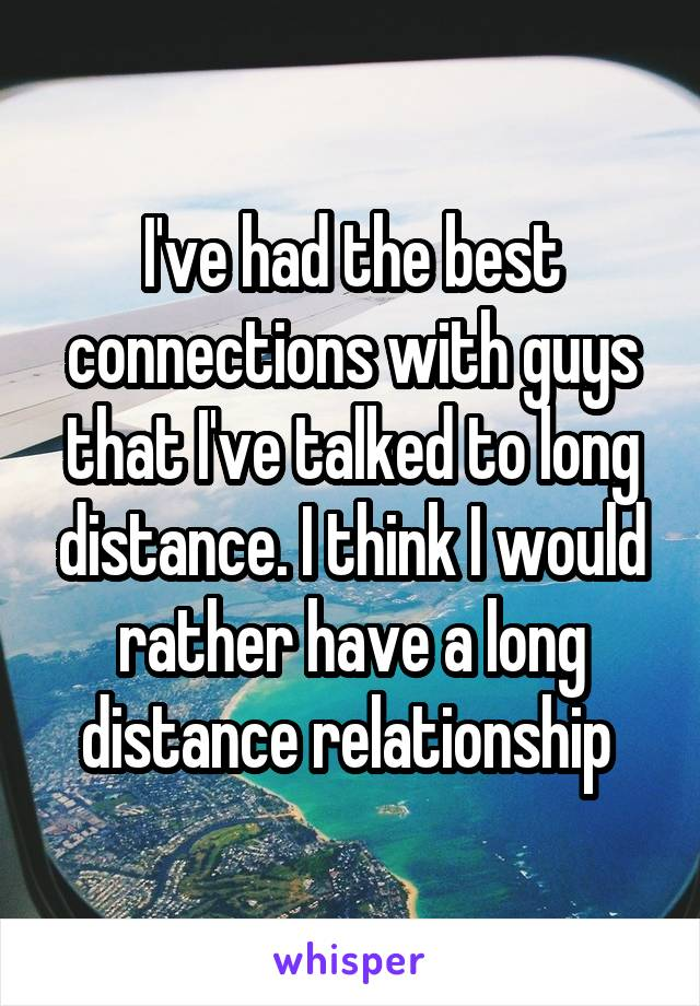 I've had the best connections with guys that I've talked to long distance. I think I would rather have a long distance relationship
