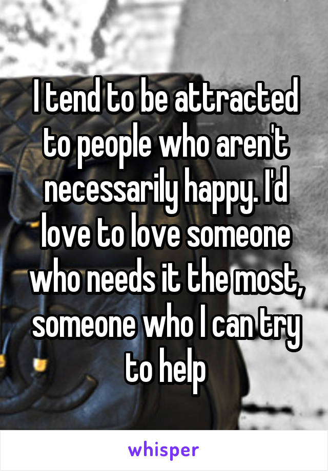 I tend to be attracted to people who aren't necessarily happy. I'd love to love someone who needs it the most, someone who I can try to help
