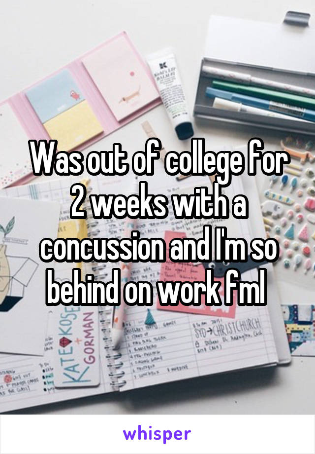 Was out of college for 2 weeks with a concussion and I'm so behind on work fml