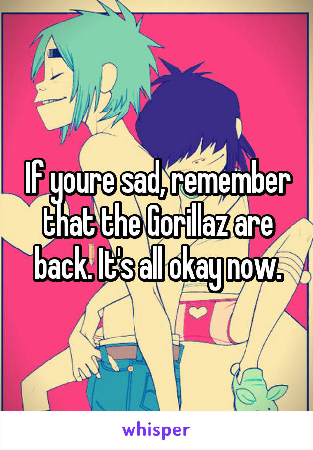 If youre sad, remember that the Gorillaz are back. It's all okay now.