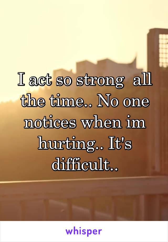 I act so strong  all the time.. No one notices when im hurting.. It's difficult..