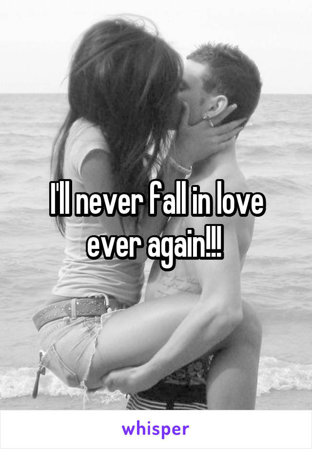 I'll never fall in love ever again!!!
