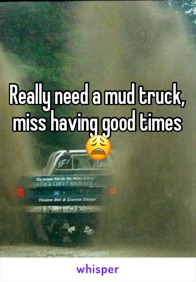Really need a mud truck, miss having good times 😩