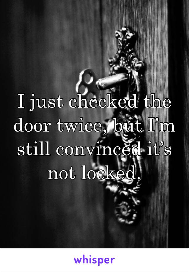 I just checked the door twice, but I'm still convinced it's not locked.