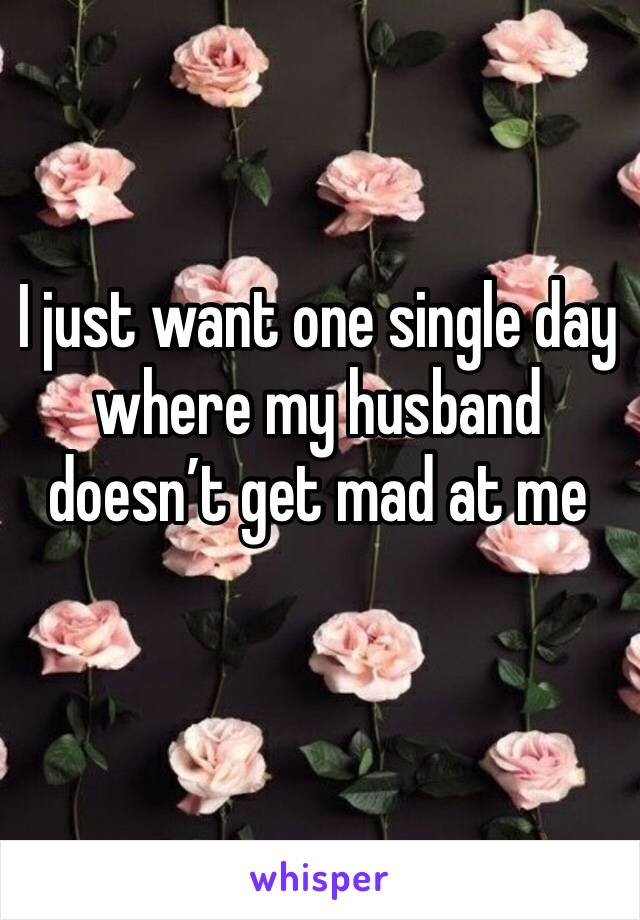 I just want one single day where my husband doesn't get mad at me