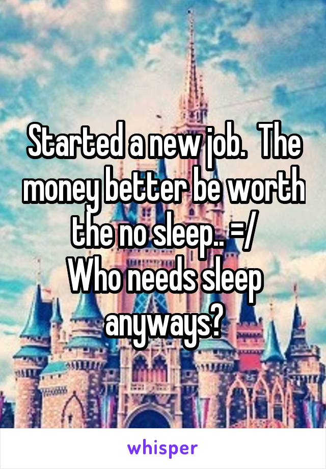 Started a new job.  The money better be worth the no sleep.. =/ Who needs sleep anyways?