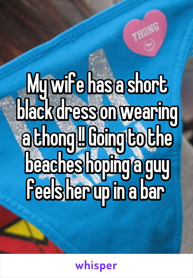 My wife has a short black dress on wearing a thong !! Going to the beaches hoping a guy feels her up in a bar