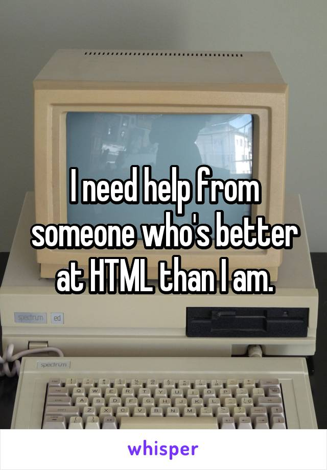 I need help from someone who's better at HTML than I am.