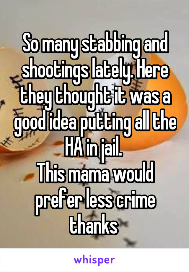 So many stabbing and shootings lately. Here they thought it was a good idea putting all the HA in jail.  This mama would prefer less crime thanks