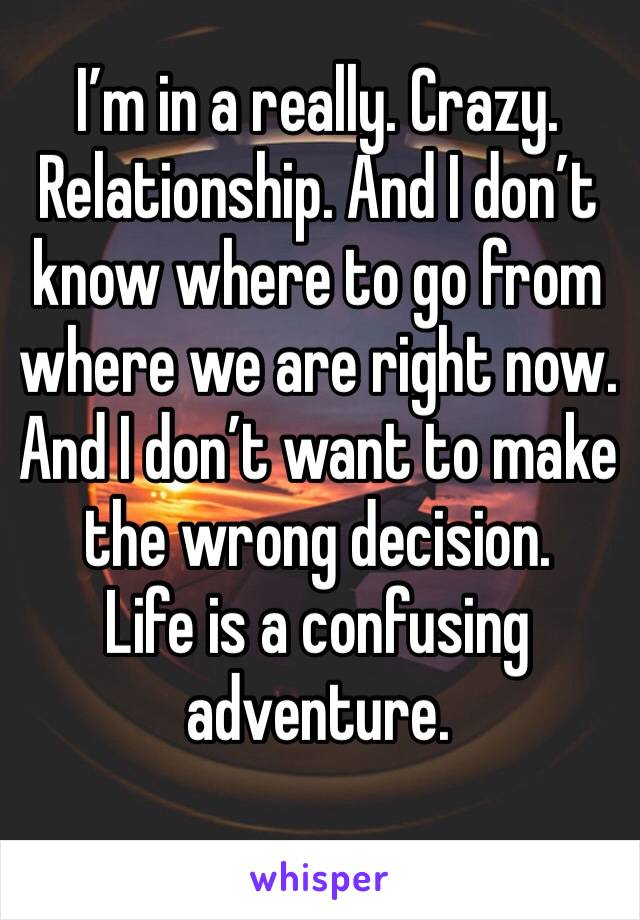 I'm in a really. Crazy. Relationship. And I don't know where to go from where we are right now.  And I don't want to make the wrong decision.  Life is a confusing adventure.