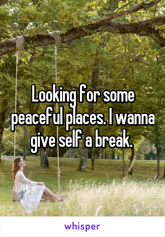 Looking for some peaceful places. I wanna give self a break.