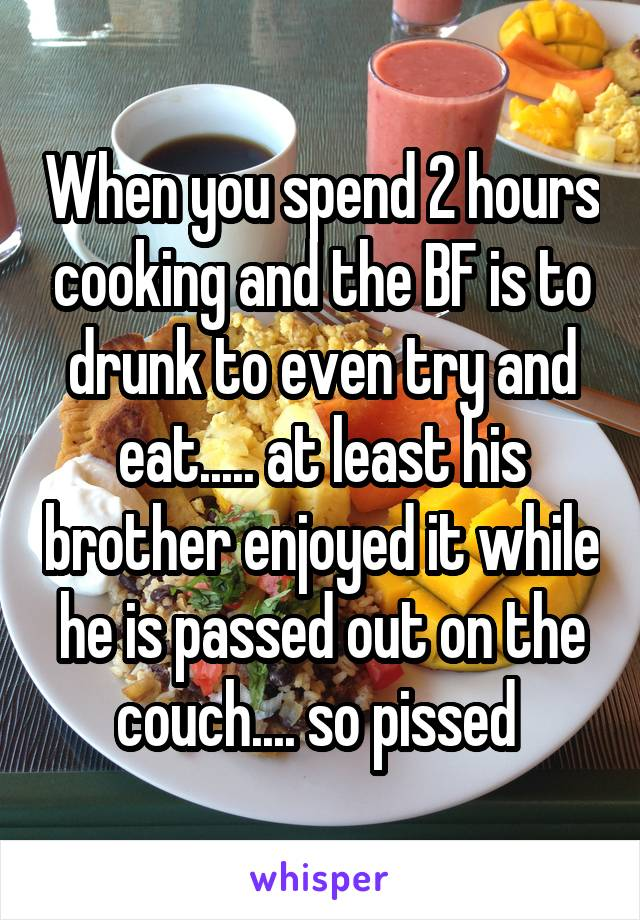 When you spend 2 hours cooking and the BF is to drunk to even try and eat..... at least his brother enjoyed it while he is passed out on the couch.... so pissed