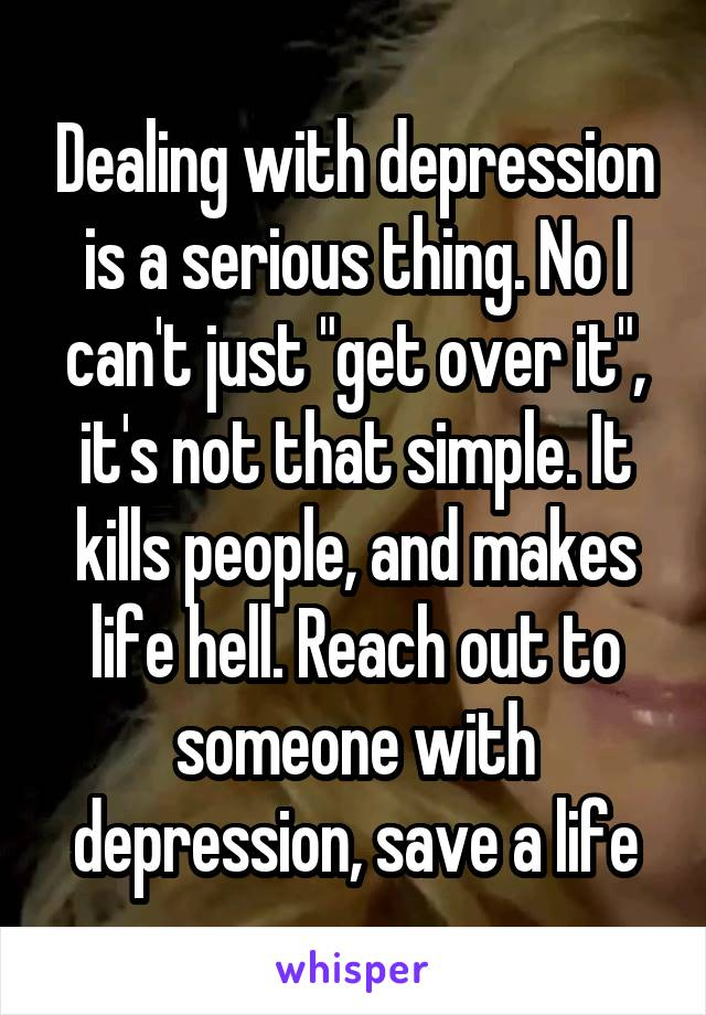 "Dealing with depression is a serious thing. No I can't just ""get over it"", it's not that simple. It kills people, and makes life hell. Reach out to someone with depression, save a life"