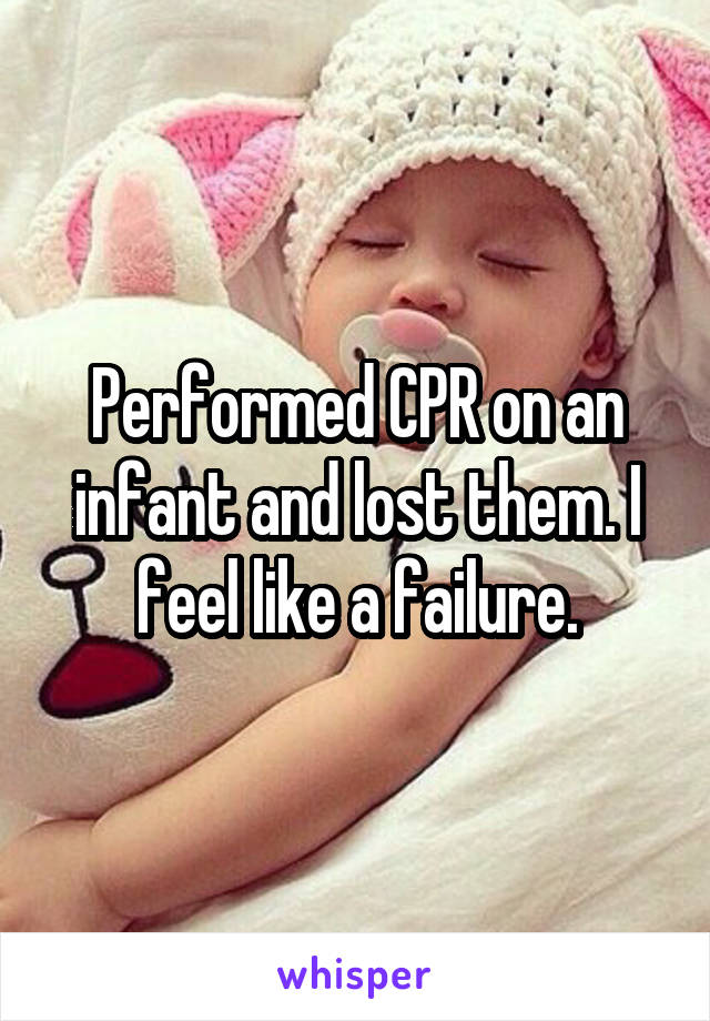 Performed CPR on an infant and lost them. I feel like a failure.