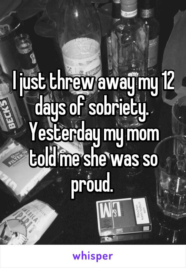 I just threw away my 12 days of sobriety.  Yesterday my mom told me she was so proud.