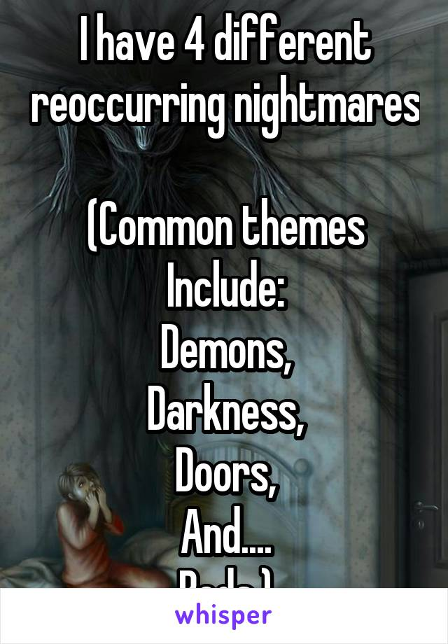 I have 4 different reoccurring nightmares  (Common themes Include: Demons, Darkness, Doors, And.... Beds.)