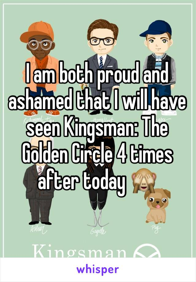 I am both proud and ashamed that I will have seen Kingsman: The Golden Circle 4 times after today 🙈