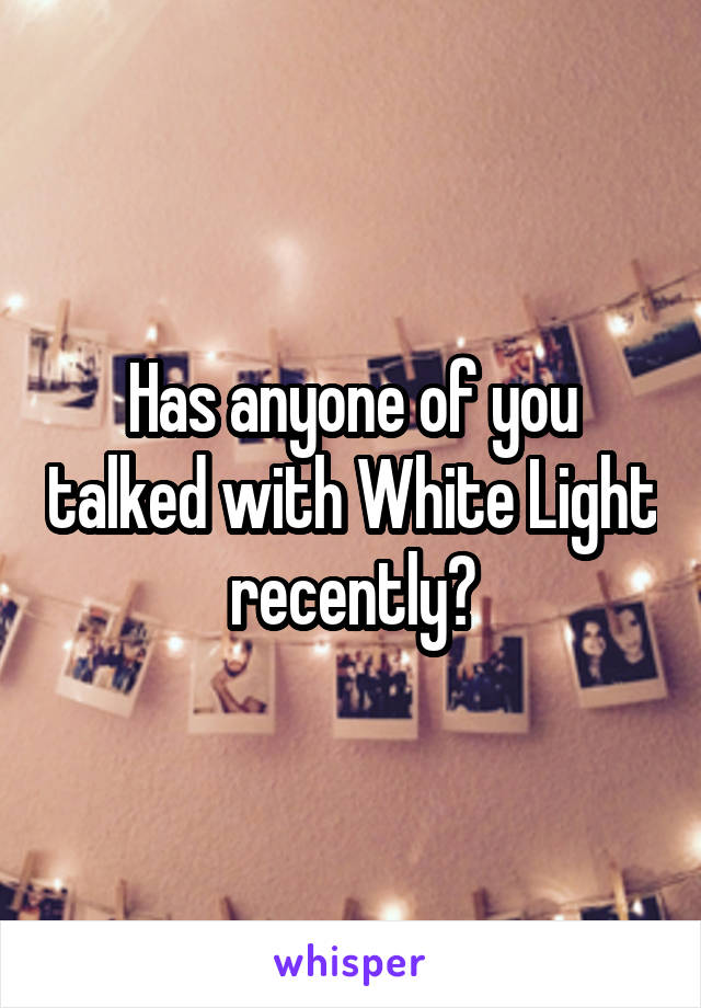 Has anyone of you talked with White Light recently?