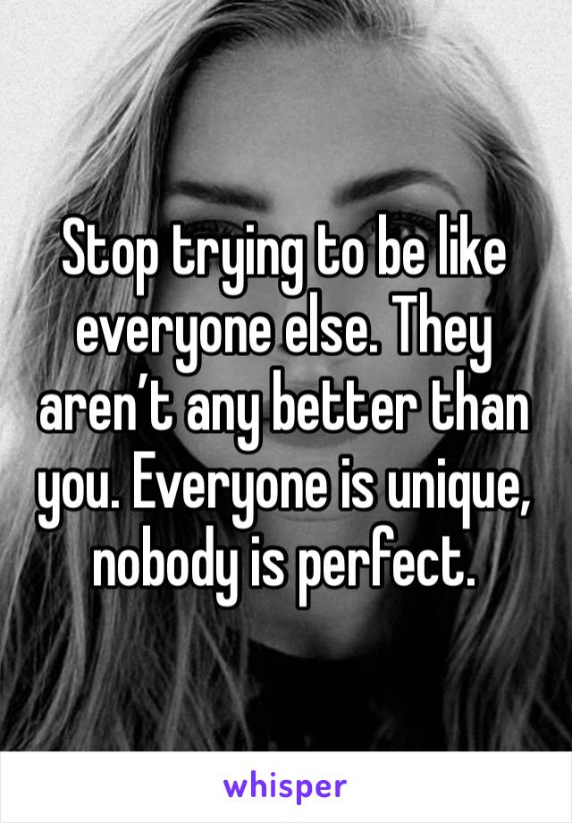Stop trying to be like everyone else. They aren't any better than you. Everyone is unique, nobody is perfect.