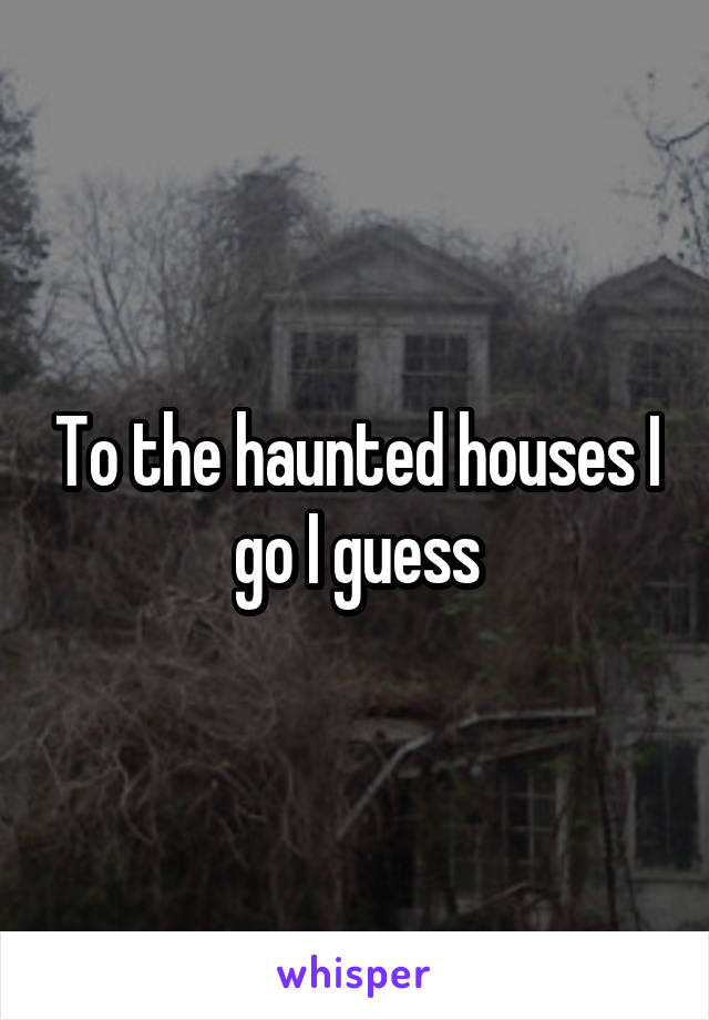 To the haunted houses I go I guess