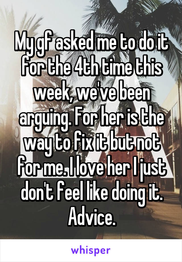 My gf asked me to do it for the 4th time this week, we've been arguing. For her is the way to fix it but not for me. I love her I just don't feel like doing it. Advice.