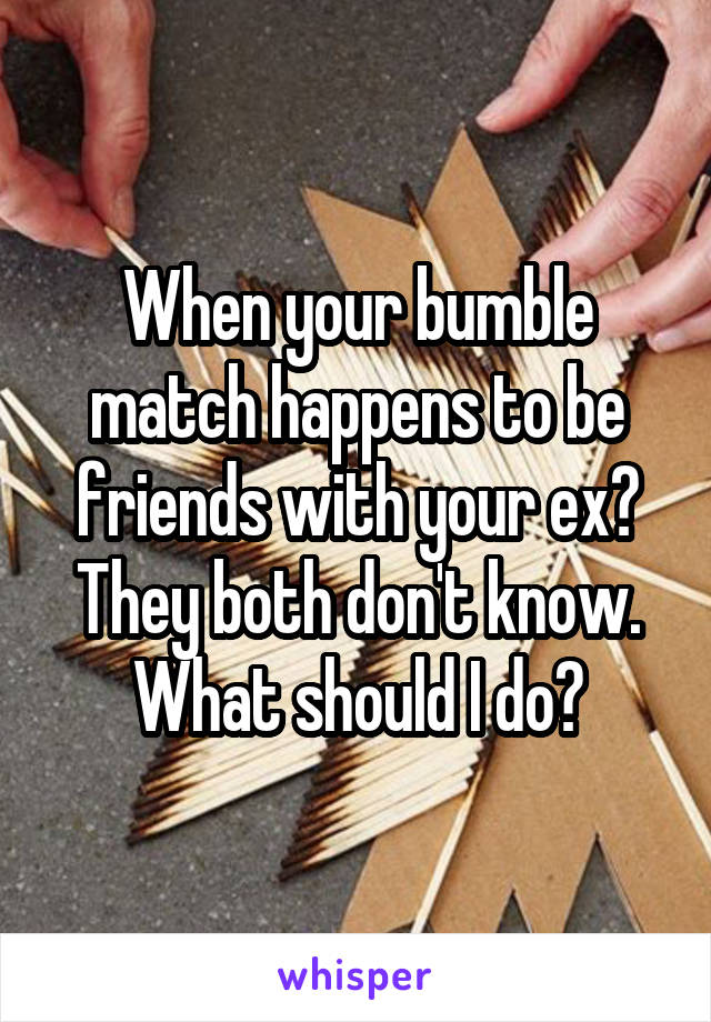 When your bumble match happens to be friends with your ex? They both don't know. What should I do?