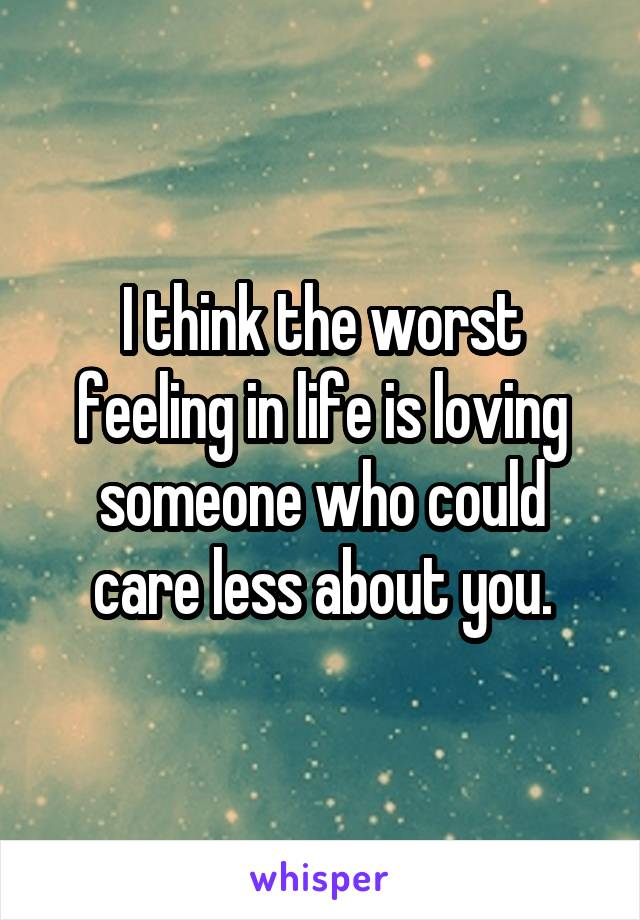 I think the worst feeling in life is loving someone who could care less about you.