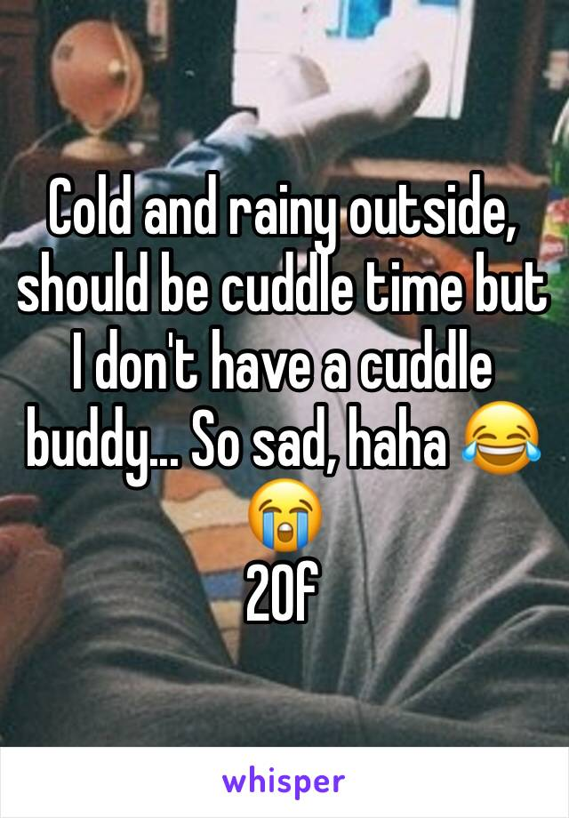 Cold and rainy outside, should be cuddle time but I don't have a cuddle buddy... So sad, haha 😂 😭 20f