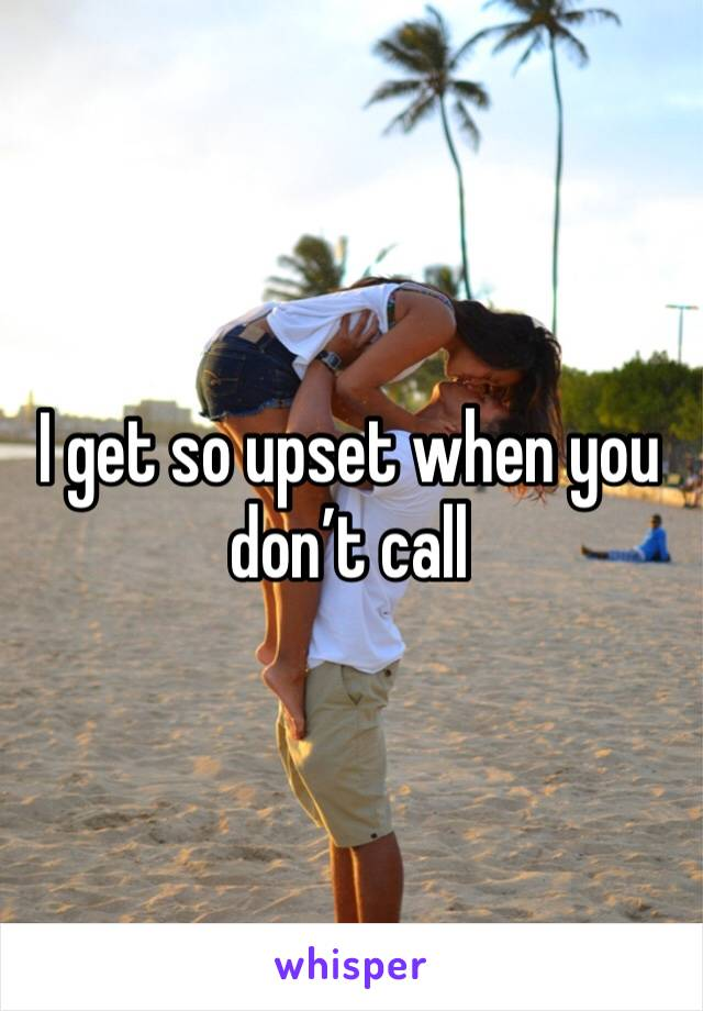 I get so upset when you don't call