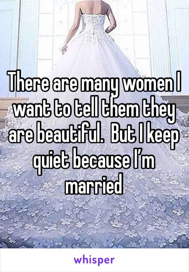 There are many women I want to tell them they are beautiful.  But I keep quiet because I'm married