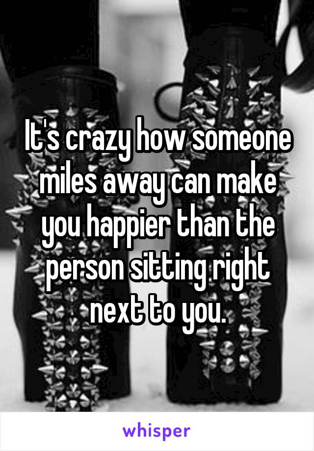 It's crazy how someone miles away can make you happier than the person sitting right next to you.